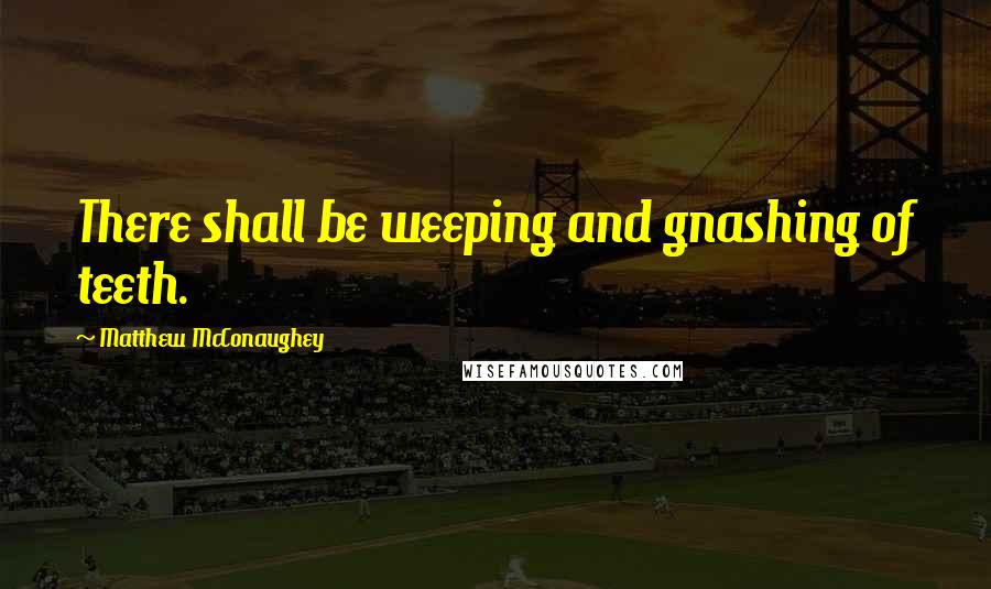 Matthew McConaughey quotes: There shall be weeping and gnashing of teeth.