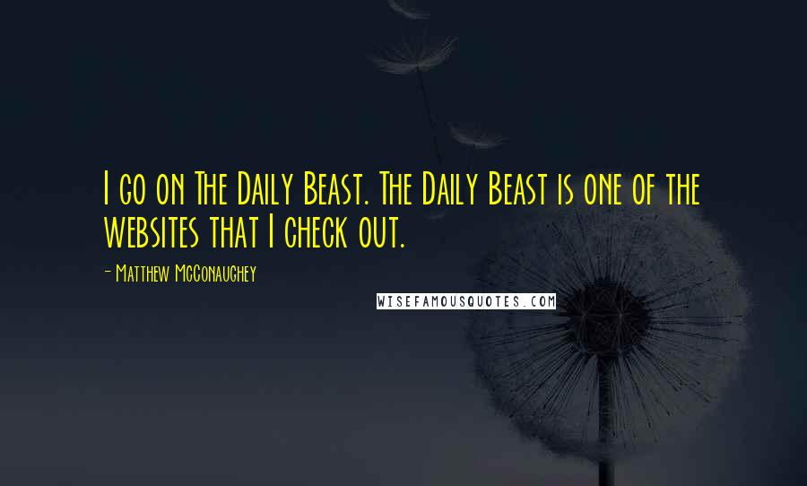 Matthew McConaughey quotes: I go on The Daily Beast. The Daily Beast is one of the websites that I check out.