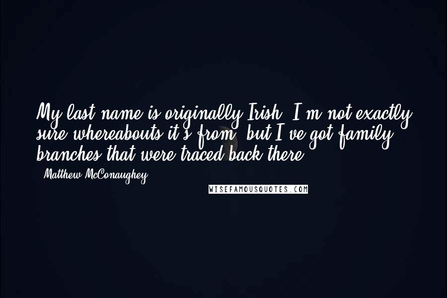 Matthew McConaughey quotes: My last name is originally Irish. I'm not exactly sure whereabouts it's from, but I've got family branches that were traced back there.