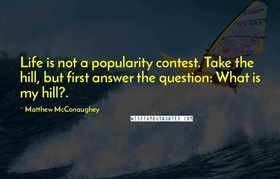 Matthew McConaughey quotes: Life is not a popularity contest. Take the hill, but first answer the question: What is my hill?.
