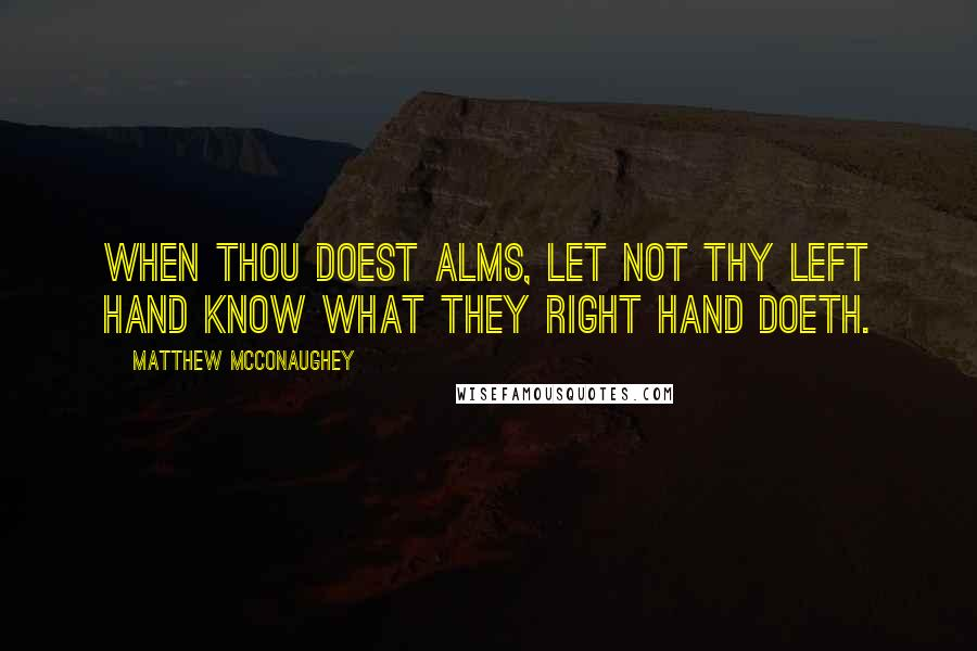 Matthew McConaughey quotes: When thou doest alms, let not thy left hand know what they right hand doeth.