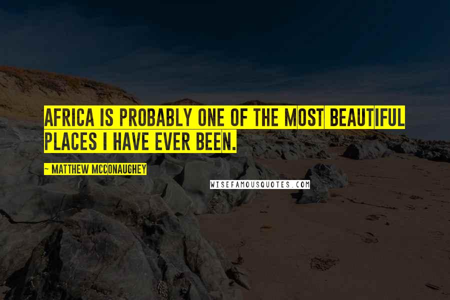 Matthew McConaughey quotes: Africa is probably one of the most beautiful places I have ever been.