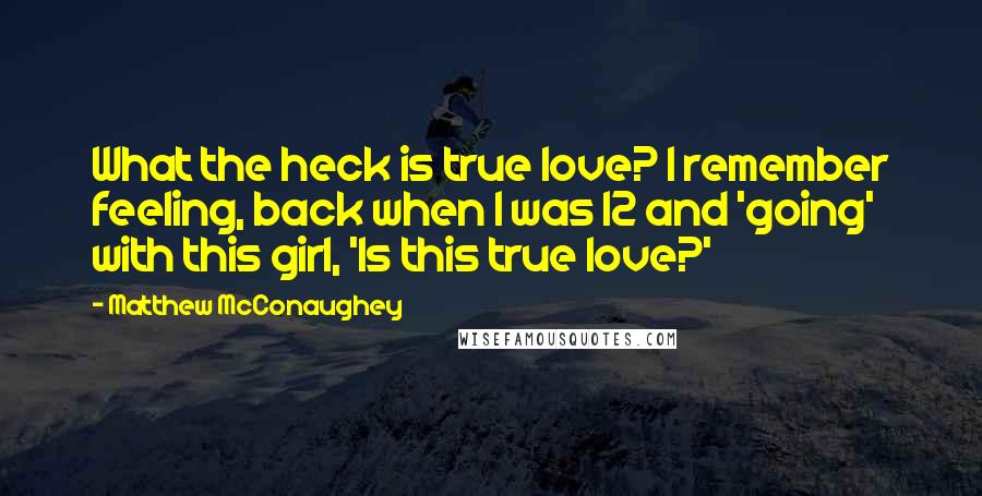 Matthew McConaughey quotes: What the heck is true love? I remember feeling, back when I was 12 and 'going' with this girl, 'Is this true love?'
