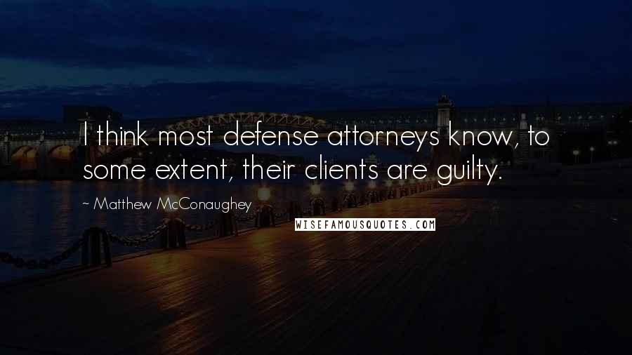 Matthew McConaughey quotes: I think most defense attorneys know, to some extent, their clients are guilty.