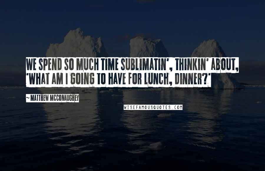 Matthew McConaughey quotes: We spend so much time sublimatin', thinkin' about, 'What am I going to have for lunch, dinner?'