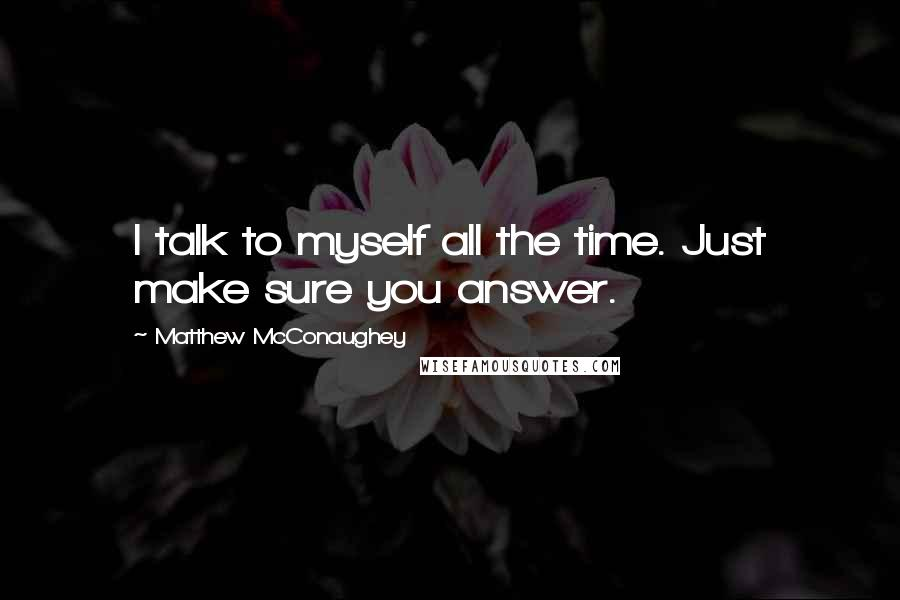 Matthew McConaughey quotes: I talk to myself all the time. Just make sure you answer.