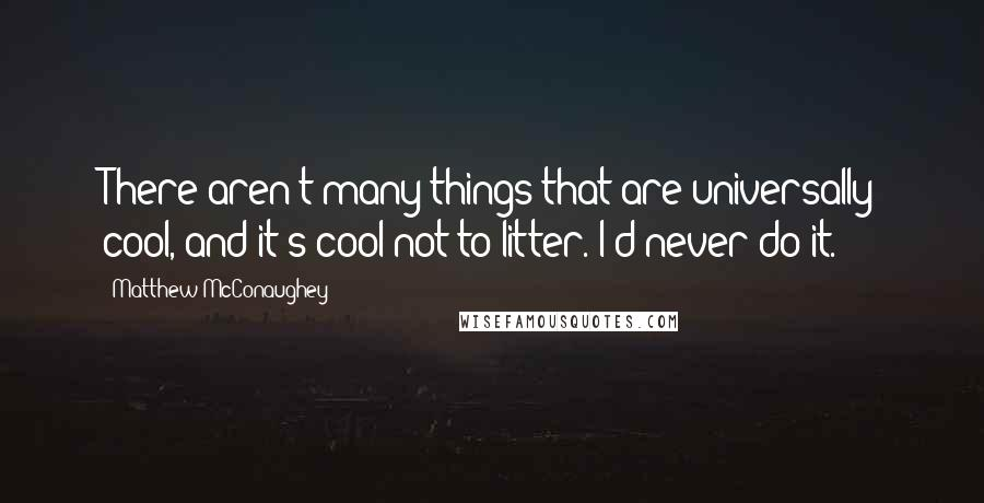 Matthew McConaughey quotes: There aren't many things that are universally cool, and it's cool not to litter. I'd never do it.
