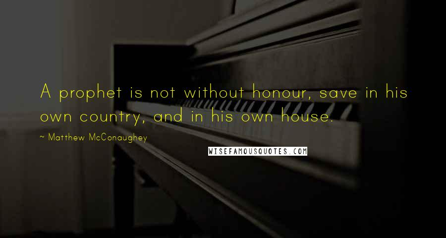 Matthew McConaughey quotes: A prophet is not without honour, save in his own country, and in his own house.