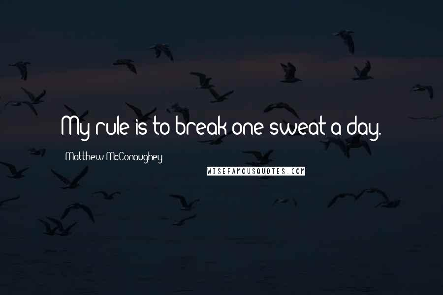 Matthew McConaughey quotes: My rule is to break one sweat a day.