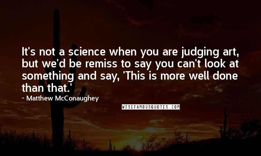 Matthew McConaughey quotes: It's not a science when you are judging art, but we'd be remiss to say you can't look at something and say, 'This is more well done than that.'
