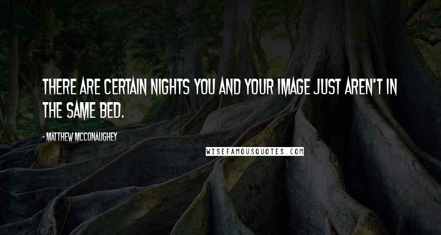 Matthew McConaughey quotes: There are certain nights you and your image just aren't in the same bed.