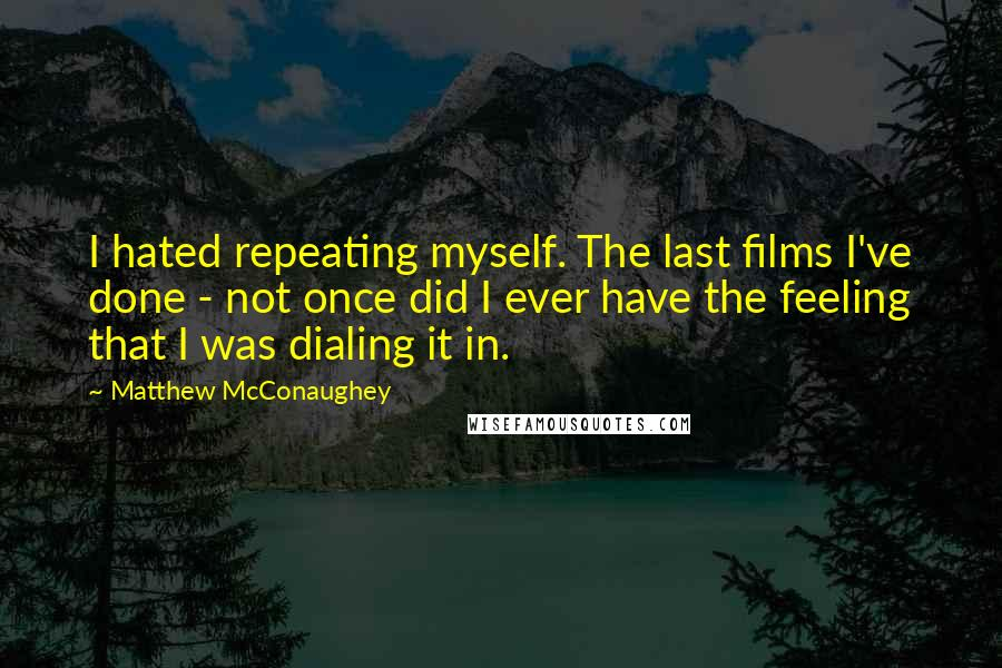 Matthew McConaughey quotes: I hated repeating myself. The last films I've done - not once did I ever have the feeling that I was dialing it in.