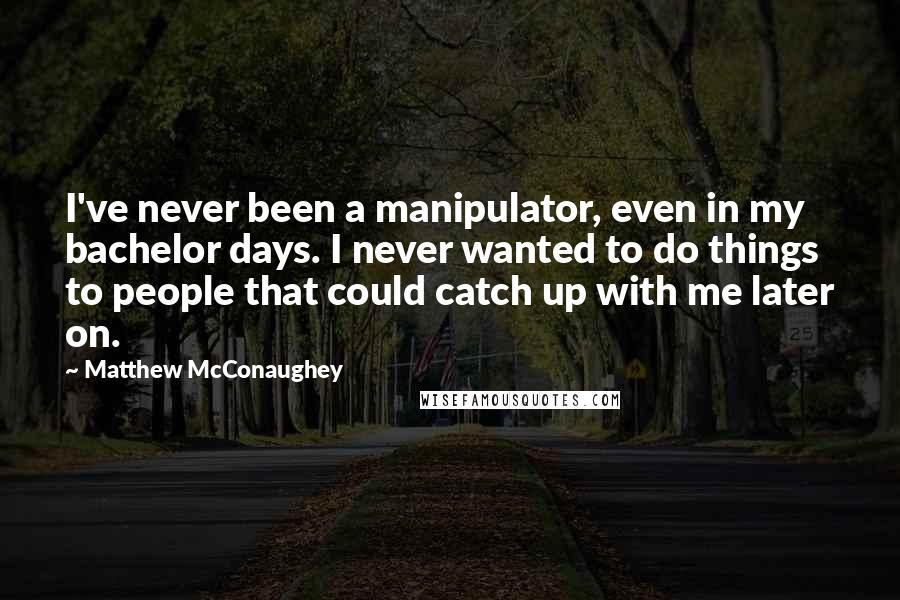 Matthew McConaughey quotes: I've never been a manipulator, even in my bachelor days. I never wanted to do things to people that could catch up with me later on.