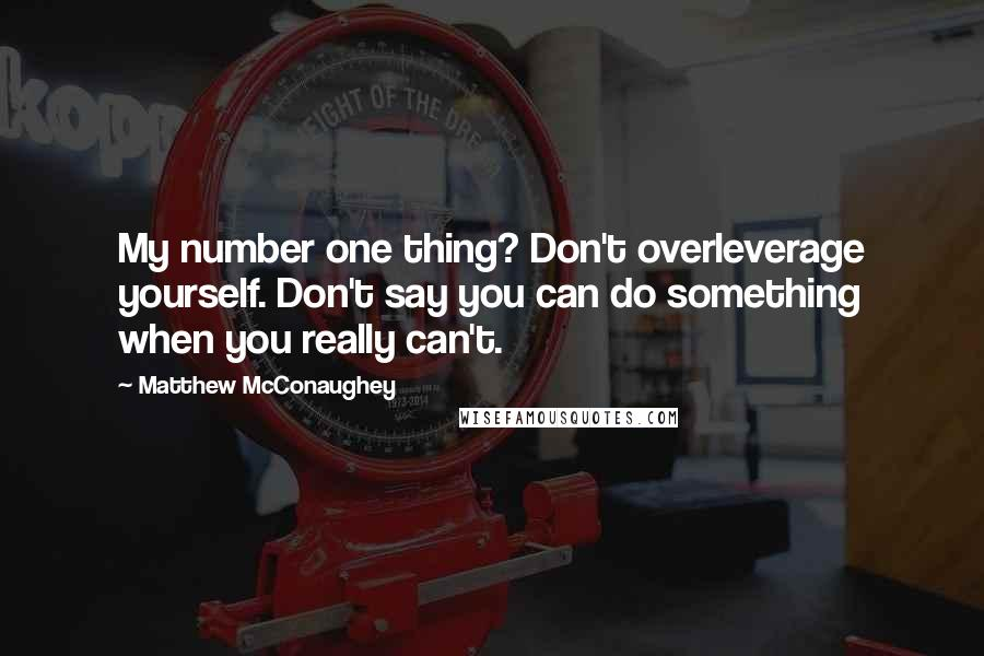 Matthew McConaughey quotes: My number one thing? Don't overleverage yourself. Don't say you can do something when you really can't.