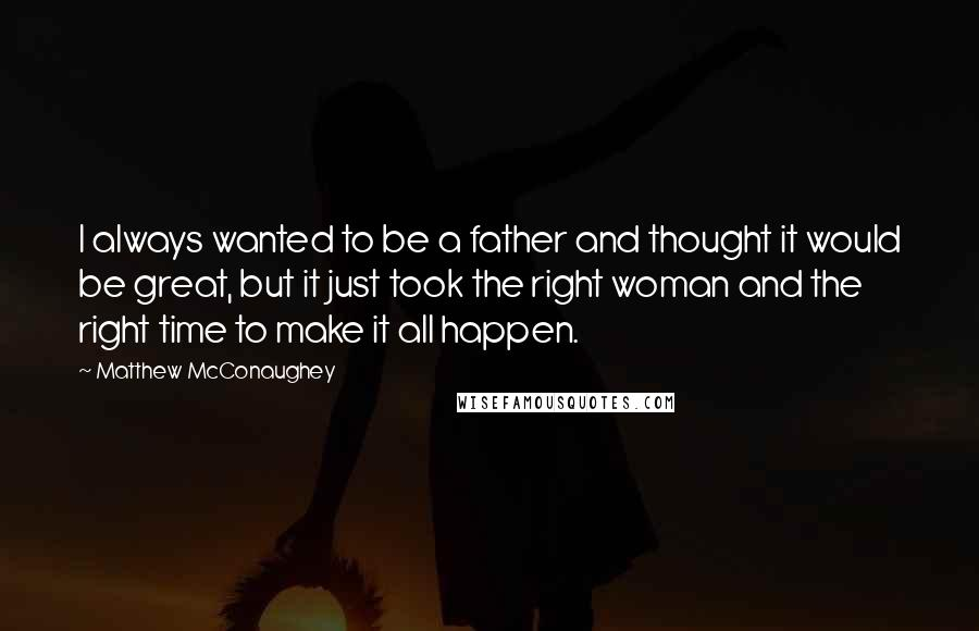 Matthew McConaughey quotes: I always wanted to be a father and thought it would be great, but it just took the right woman and the right time to make it all happen.