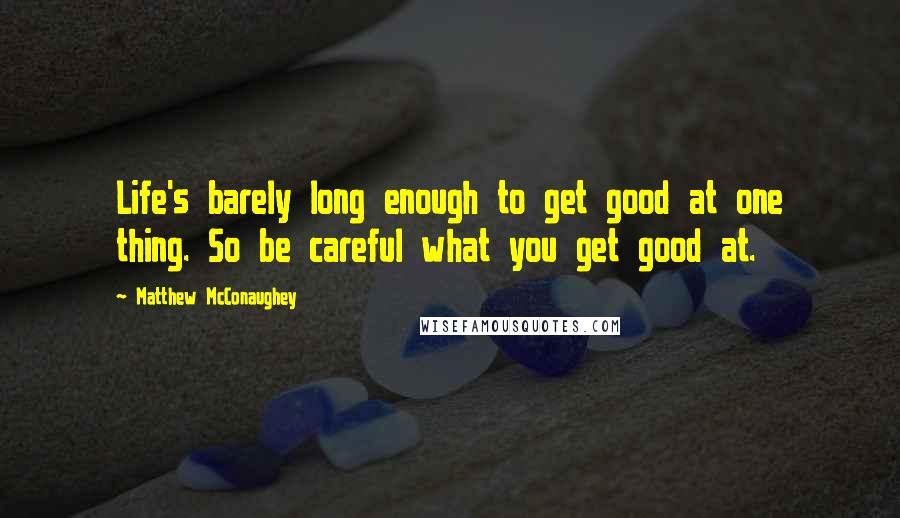 Matthew McConaughey quotes: Life's barely long enough to get good at one thing. So be careful what you get good at.