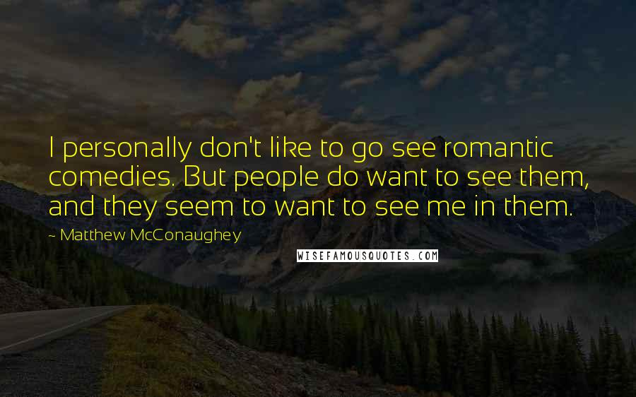Matthew McConaughey quotes: I personally don't like to go see romantic comedies. But people do want to see them, and they seem to want to see me in them.