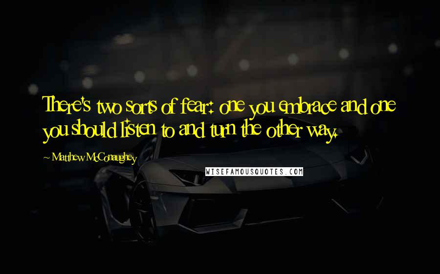 Matthew McConaughey quotes: There's two sorts of fear: one you embrace and one you should listen to and turn the other way.