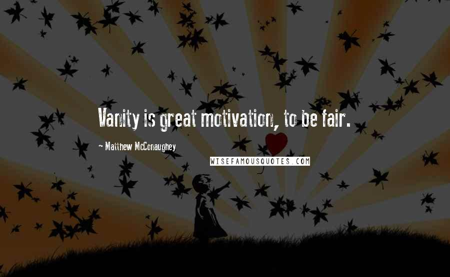 Matthew McConaughey quotes: Vanity is great motivation, to be fair.