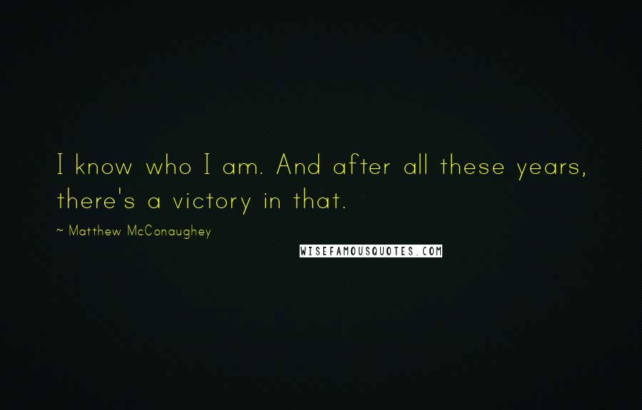 Matthew McConaughey quotes: I know who I am. And after all these years, there's a victory in that.