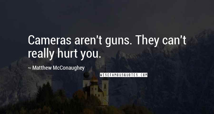Matthew McConaughey quotes: Cameras aren't guns. They can't really hurt you.