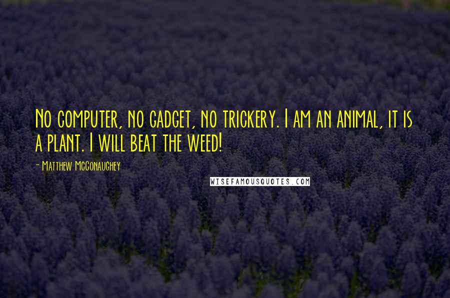 Matthew McConaughey quotes: No computer, no gadget, no trickery. I am an animal, it is a plant. I will beat the weed!