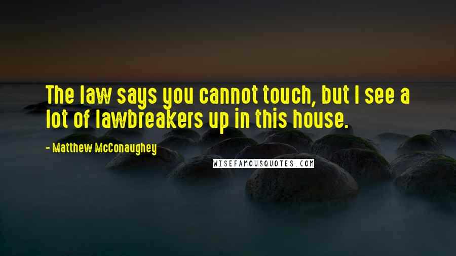 Matthew McConaughey quotes: The law says you cannot touch, but I see a lot of lawbreakers up in this house.