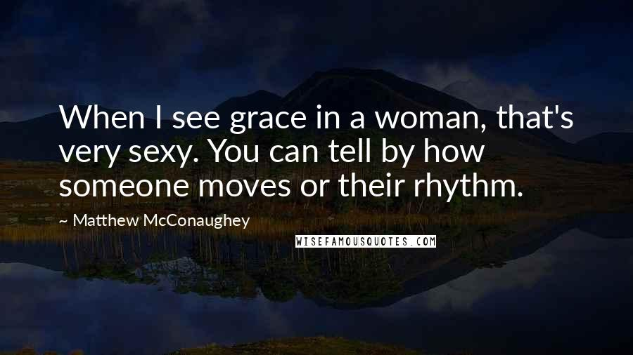 Matthew McConaughey quotes: When I see grace in a woman, that's very sexy. You can tell by how someone moves or their rhythm.