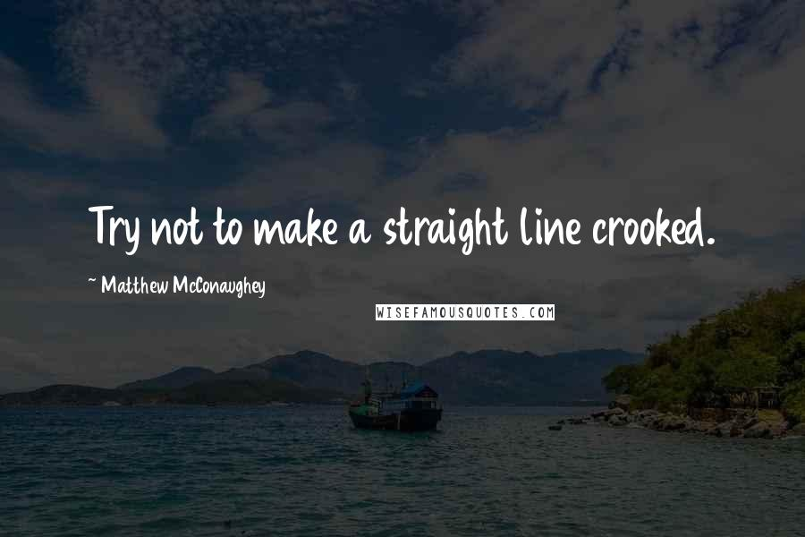 Matthew McConaughey quotes: Try not to make a straight line crooked.