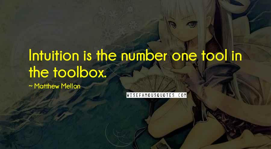 Matthew Mellon quotes: Intuition is the number one tool in the toolbox.