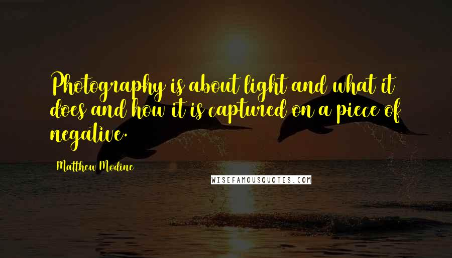 Matthew Modine quotes: Photography is about light and what it does and how it is captured on a piece of negative.