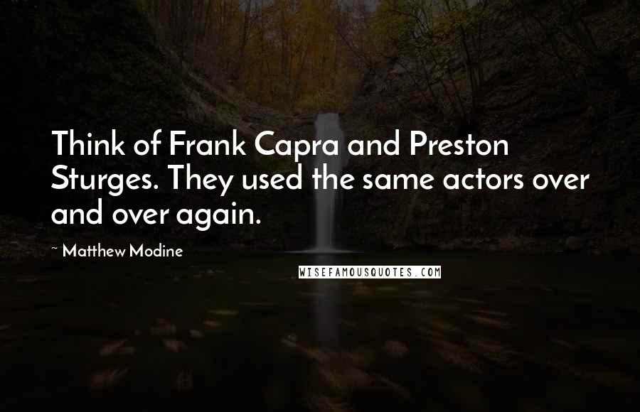 Matthew Modine quotes: Think of Frank Capra and Preston Sturges. They used the same actors over and over again.