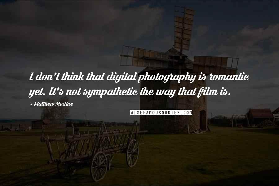 Matthew Modine quotes: I don't think that digital photography is romantic yet. It's not sympathetic the way that film is.