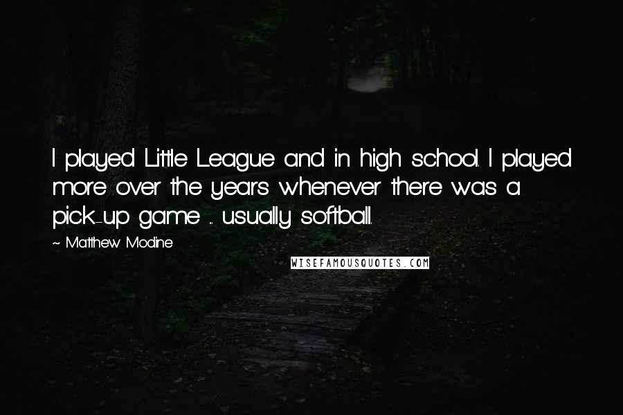 Matthew Modine quotes: I played Little League and in high school. I played more over the years whenever there was a pick-up game ... usually softball.