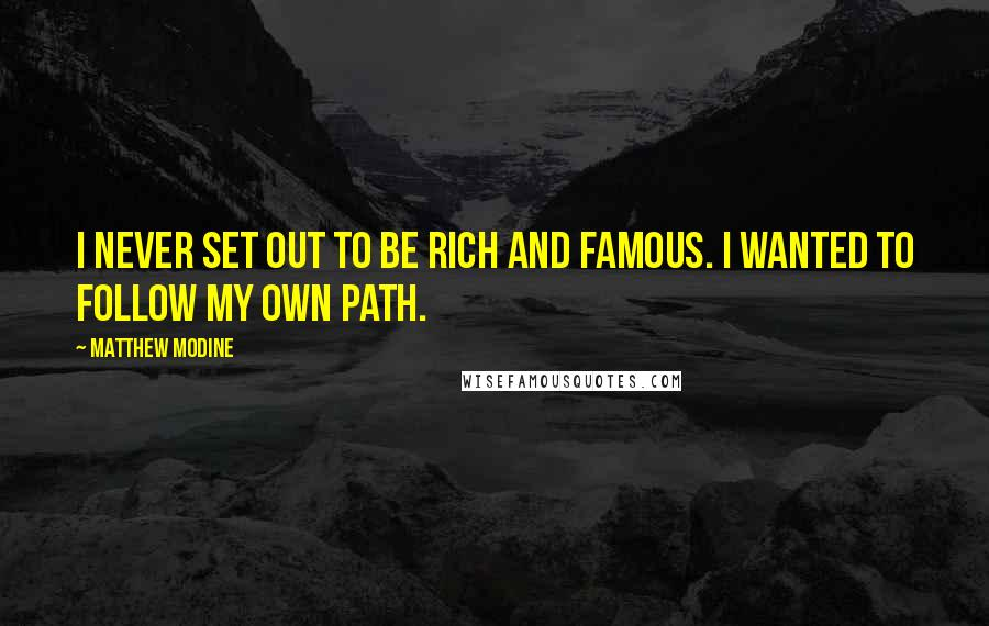 Matthew Modine quotes: I never set out to be rich and famous. I wanted to follow my own path.