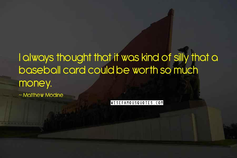 Matthew Modine quotes: I always thought that it was kind of silly that a baseball card could be worth so much money.