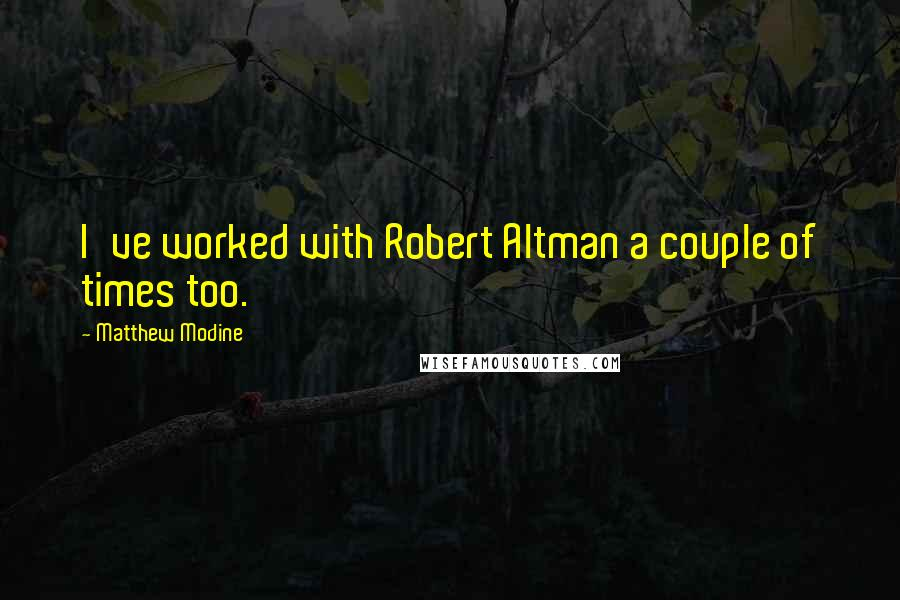 Matthew Modine quotes: I've worked with Robert Altman a couple of times too.