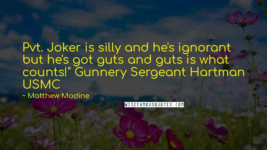 "Matthew Modine quotes: Pvt. Joker is silly and he's ignorant but he's got guts and guts is what counts!"" Gunnery Sergeant Hartman USMC"