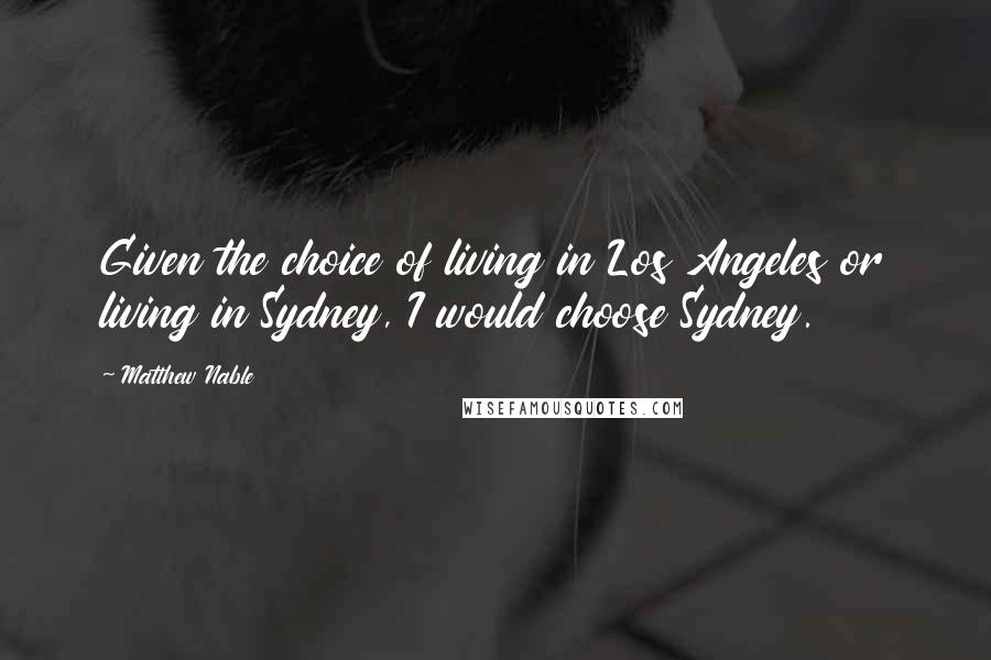 Matthew Nable quotes: Given the choice of living in Los Angeles or living in Sydney, I would choose Sydney.
