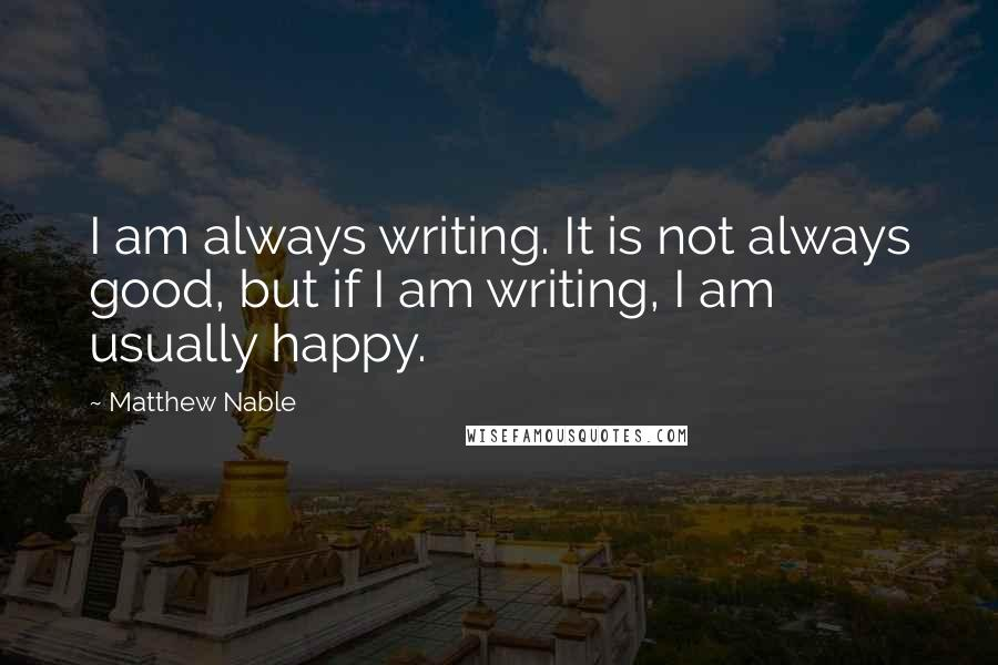 Matthew Nable quotes: I am always writing. It is not always good, but if I am writing, I am usually happy.