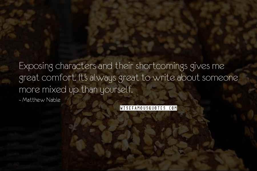 Matthew Nable quotes: Exposing characters and their shortcomings gives me great comfort. It's always great to write about someone more mixed up than yourself.