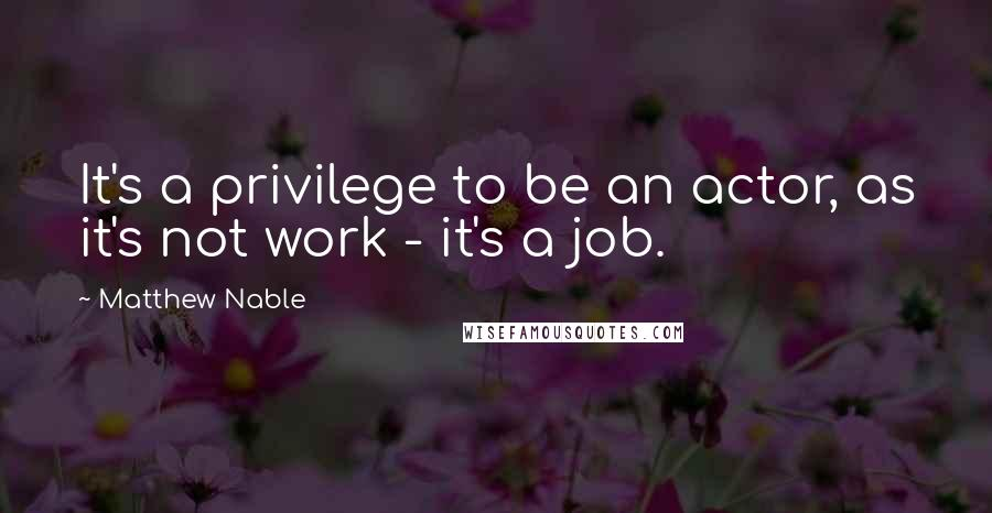 Matthew Nable quotes: It's a privilege to be an actor, as it's not work - it's a job.