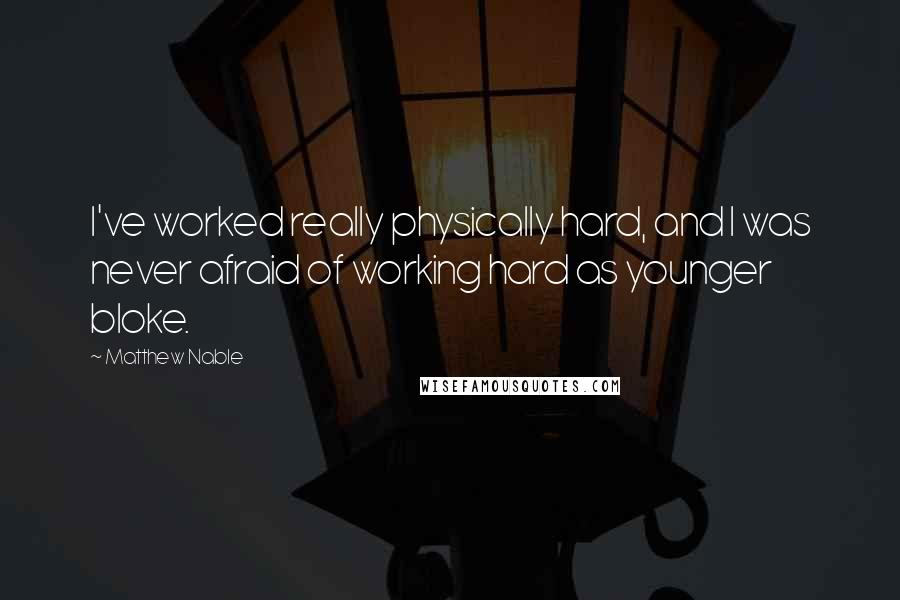 Matthew Nable quotes: I've worked really physically hard, and I was never afraid of working hard as younger bloke.