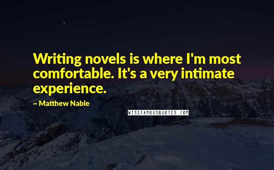 Matthew Nable quotes: Writing novels is where I'm most comfortable. It's a very intimate experience.