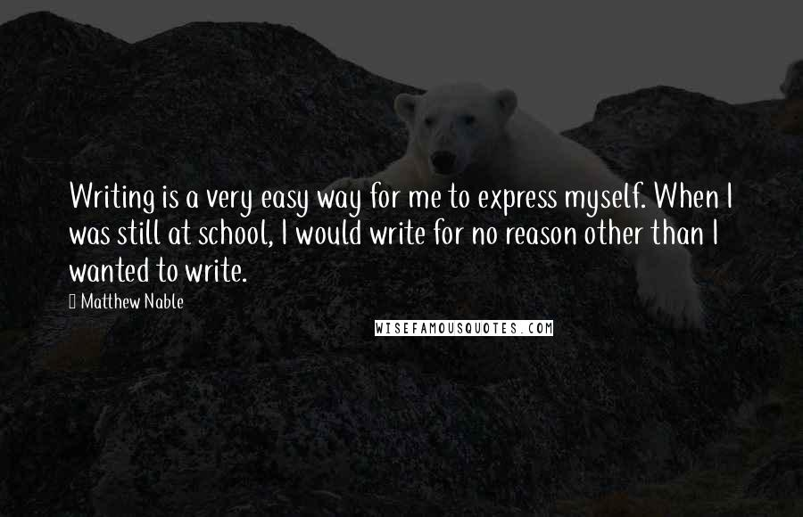 Matthew Nable quotes: Writing is a very easy way for me to express myself. When I was still at school, I would write for no reason other than I wanted to write.
