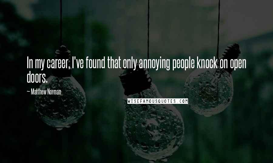 Matthew Norman quotes: In my career, I've found that only annoying people knock on open doors.