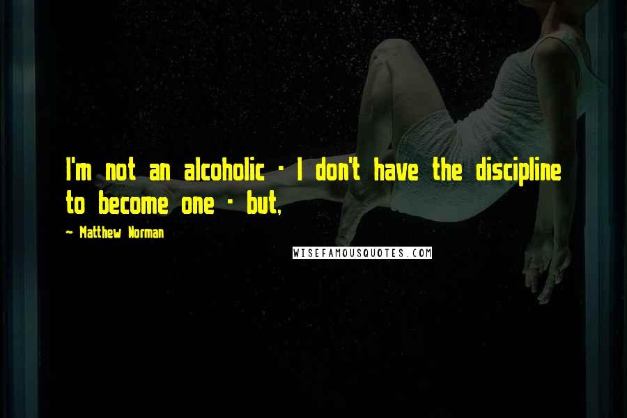 Matthew Norman quotes: I'm not an alcoholic - I don't have the discipline to become one - but,