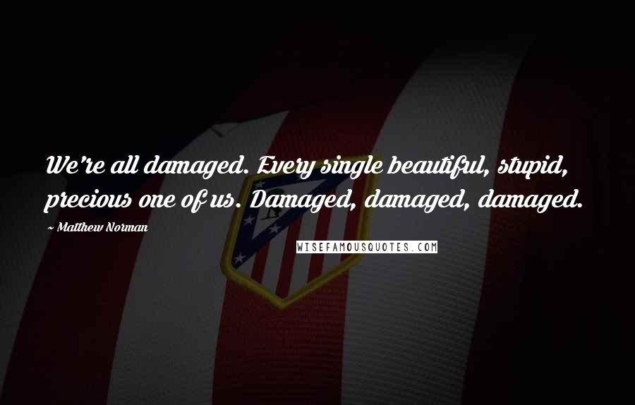 Matthew Norman quotes: We're all damaged. Every single beautiful, stupid, precious one of us. Damaged, damaged, damaged.
