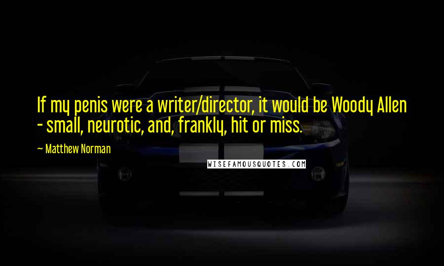 Matthew Norman quotes: If my penis were a writer/director, it would be Woody Allen - small, neurotic, and, frankly, hit or miss.