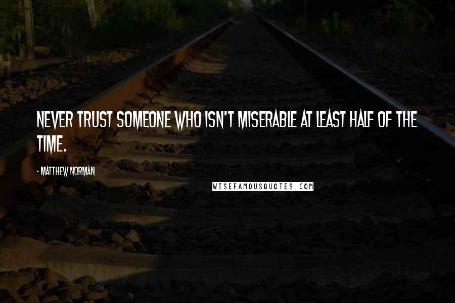 Matthew Norman quotes: Never trust someone who isn't miserable at least half of the time.